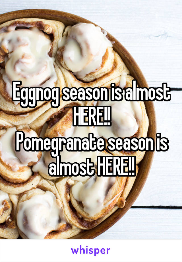 Eggnog season is almost HERE!! Pomegranate season is almost HERE!!