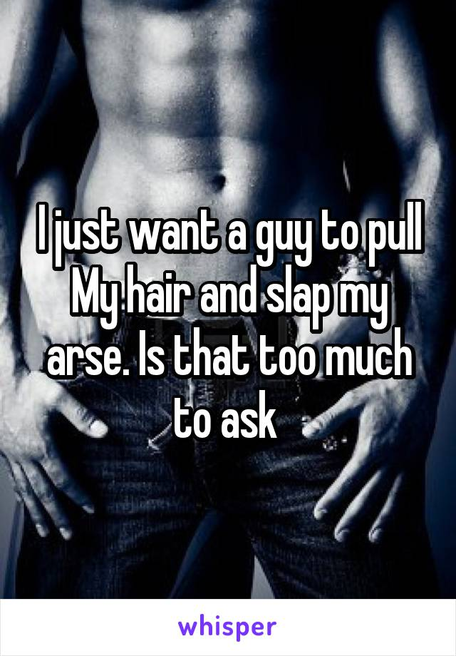 I just want a guy to pull My hair and slap my arse. Is that too much to ask
