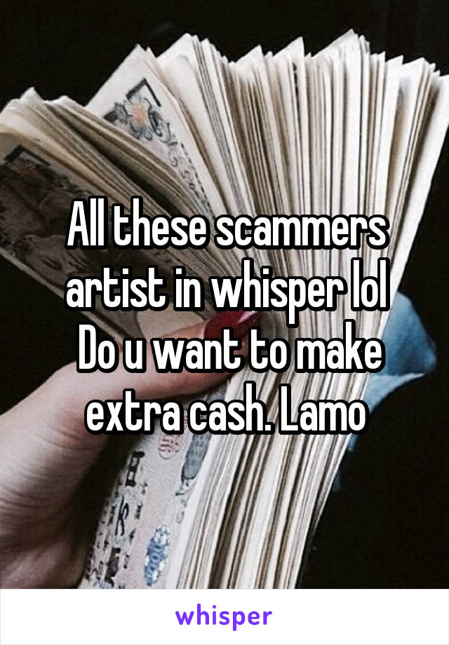 All these scammers artist in whisper lol  Do u want to make extra cash. Lamo