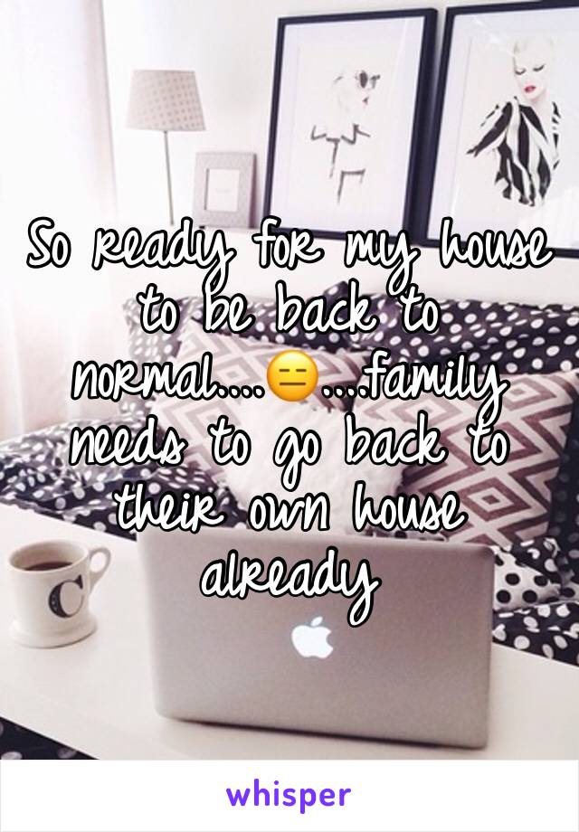 So ready for my house to be back to normal....😑....family needs to go back to their own house already