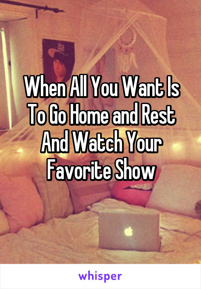 When All You Want Is To Go Home and Rest And Watch Your Favorite Show