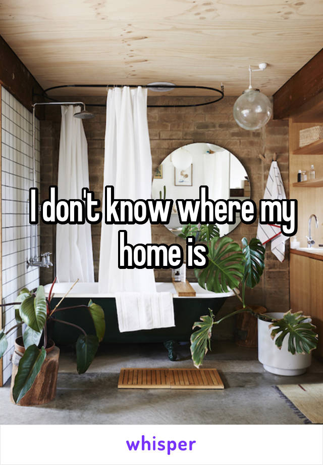 I don't know where my home is