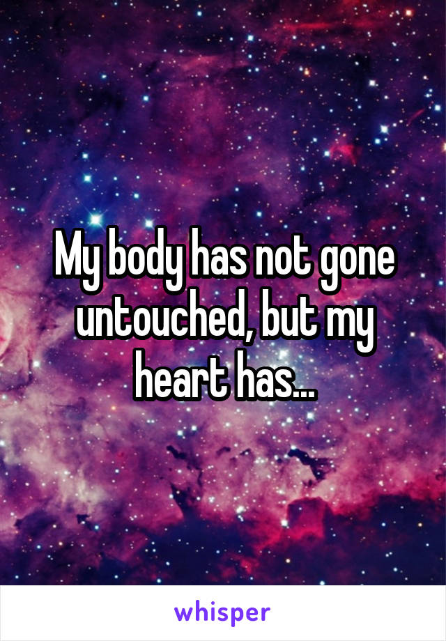 My body has not gone untouched, but my heart has...