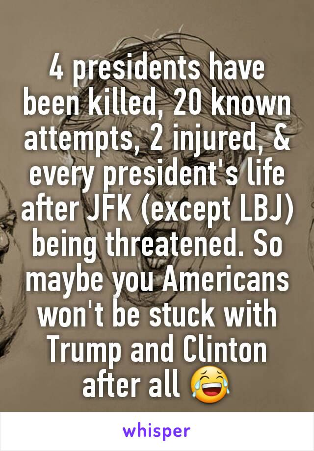 4 presidents have been killed, 20 known attempts, 2 injured, & every president's life after JFK (except LBJ) being threatened. So maybe you Americans won't be stuck with Trump and Clinton after all 😂