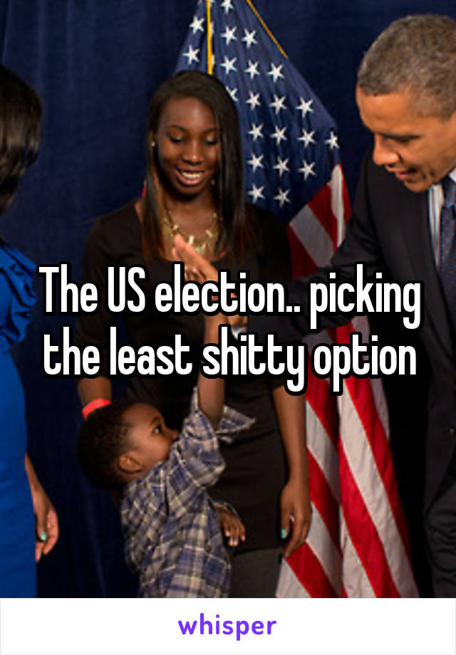 The US election.. picking the least shitty option