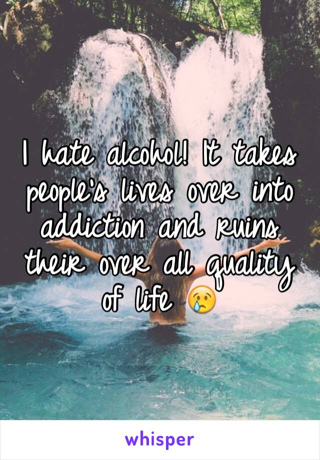 I hate alcohol! It takes people's lives over into addiction and ruins their over all quality of life 😢
