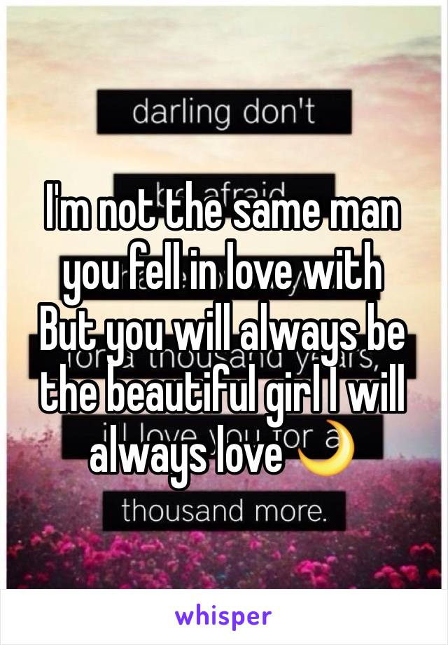 I'm not the same man you fell in love with But you will always be the beautiful girl I will always love 🌙