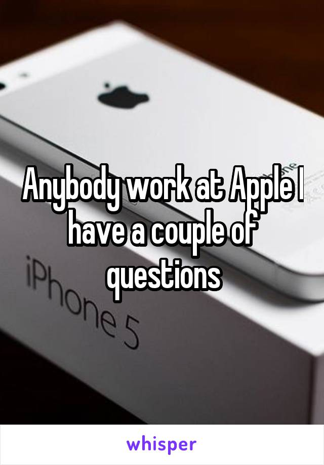 Anybody work at Apple I have a couple of questions