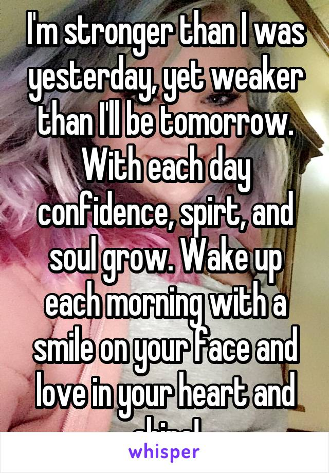 I'm stronger than I was yesterday, yet weaker than I'll be tomorrow. With each day confidence, spirt, and soul grow. Wake up each morning with a smile on your face and love in your heart and shine!