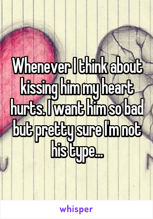Whenever I think about kissing him my heart hurts. I want him so bad but pretty sure I'm not his type...