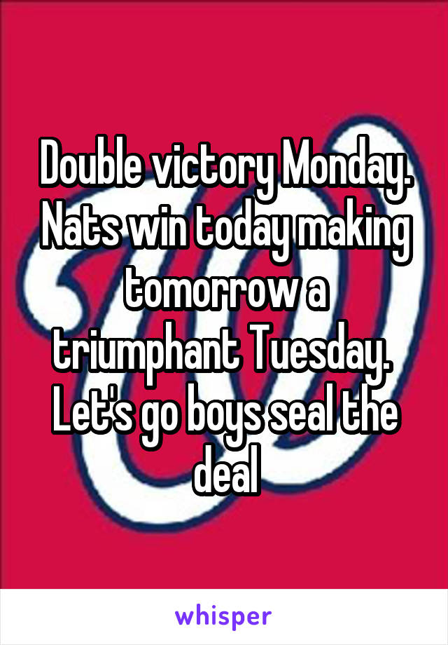 Double victory Monday. Nats win today making tomorrow a triumphant Tuesday.  Let's go boys seal the deal