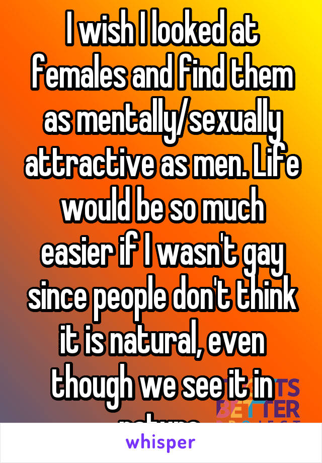 I wish I looked at females and find them as mentally/sexually attractive as men. Life would be so much easier if I wasn't gay since people don't think it is natural, even though we see it in nature.