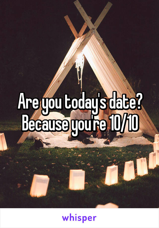 Are you today's date? Because you're 10/10