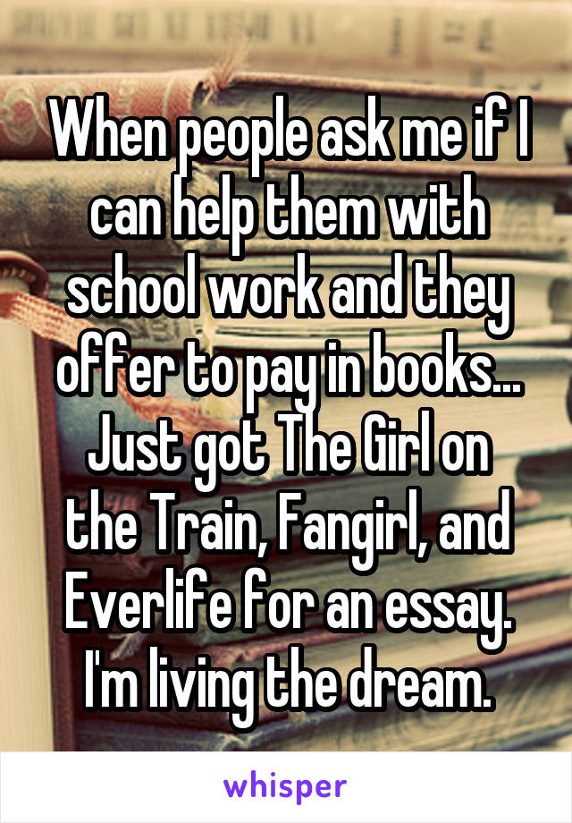 When people ask me if I can help them with school work and they offer to pay in books... Just got The Girl on the Train, Fangirl, and Everlife for an essay. I'm living the dream.