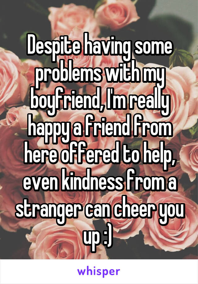 Despite having some problems with my boyfriend, I'm really happy a friend from here offered to help, even kindness from a stranger can cheer you up :)