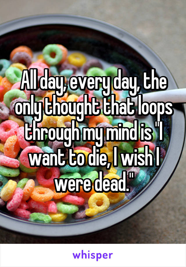 """All day, every day, the only thought that loops through my mind is """"I want to die, I wish I were dead."""""""