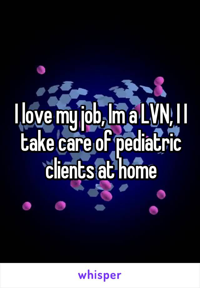 I love my job, Im a LVN, I I take care of pediatric clients at home