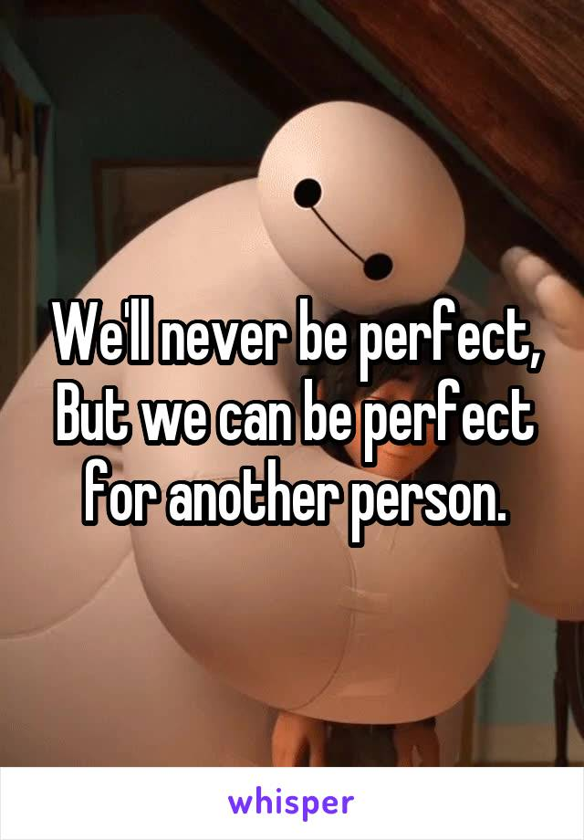 We'll never be perfect, But we can be perfect for another person.
