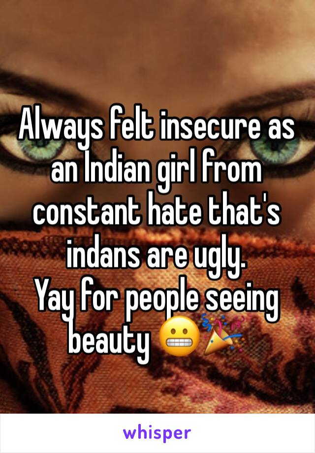 Always felt insecure as an Indian girl from constant hate that's indans are ugly.  Yay for people seeing beauty 😬🎉