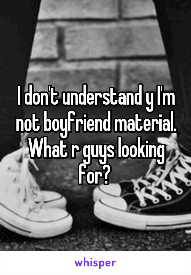 I don't understand y I'm not boyfriend material. What r guys looking for?