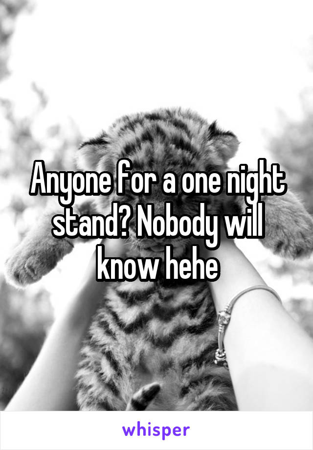 Anyone for a one night stand? Nobody will know hehe
