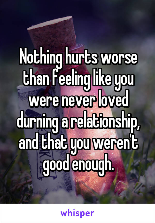 Nothing hurts worse than feeling like you were never loved durning a relationship, and that you weren't good enough.