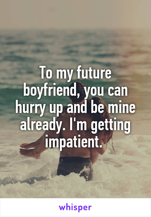To my future boyfriend, you can hurry up and be mine already. I'm getting impatient.