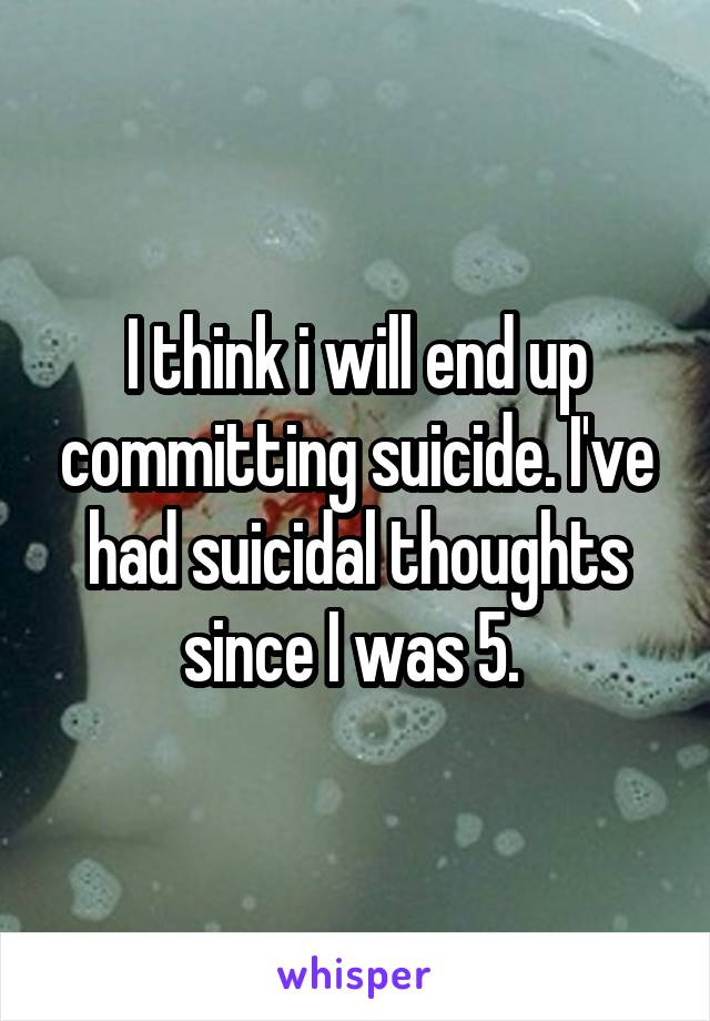 I think i will end up committing suicide. I've had suicidal thoughts since I was 5.