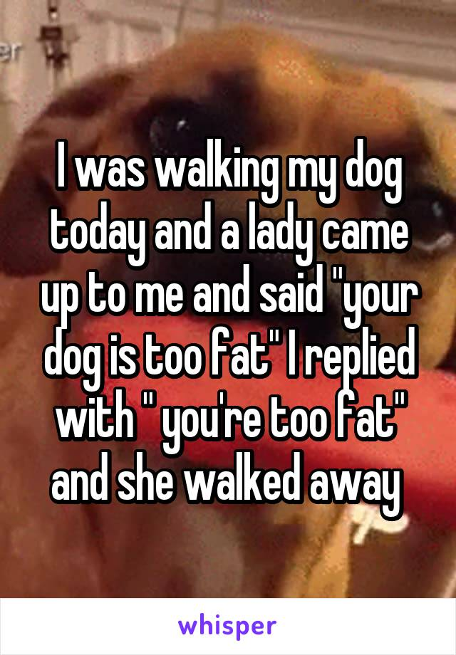 """I was walking my dog today and a lady came up to me and said """"your dog is too fat"""" I replied with """" you're too fat"""" and she walked away"""