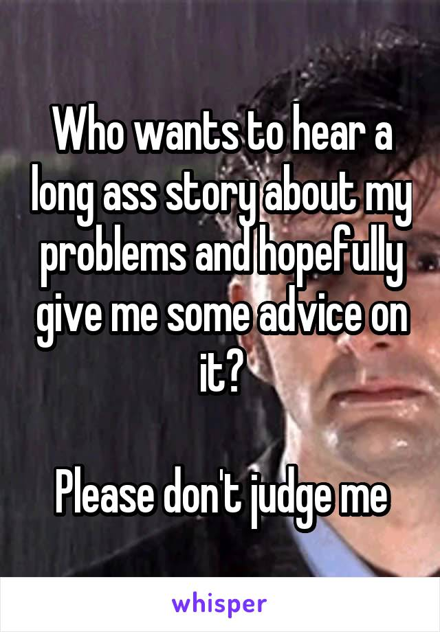 Who wants to hear a long ass story about my problems and hopefully give me some advice on it?  Please don't judge me