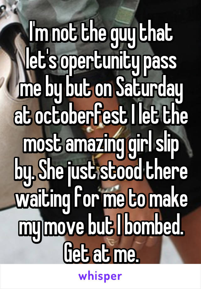 I'm not the guy that let's opertunity pass me by but on Saturday at octoberfest I let the most amazing girl slip by. She just stood there waiting for me to make my move but I bombed. Get at me.