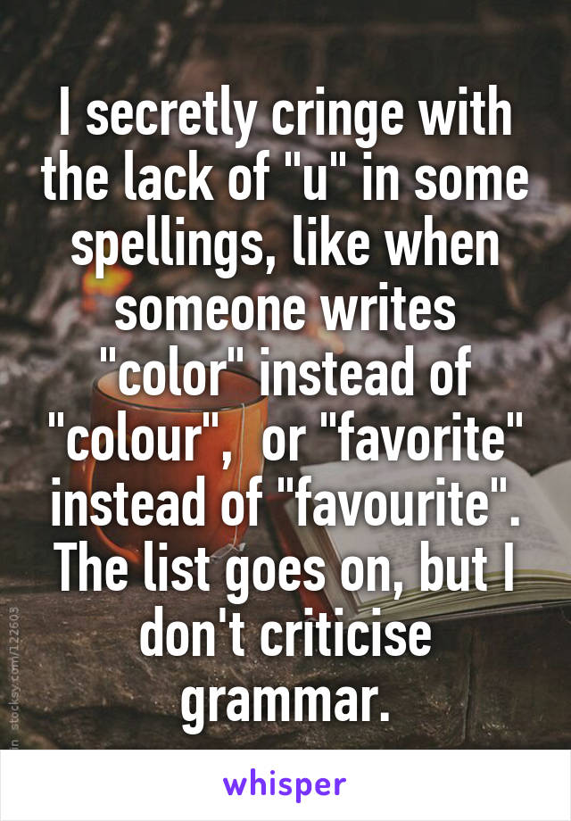 "I secretly cringe with the lack of ""u"" in some spellings, like when someone writes ""color"" instead of ""colour"",  or ""favorite"" instead of ""favourite"". The list goes on, but I don't criticise grammar."