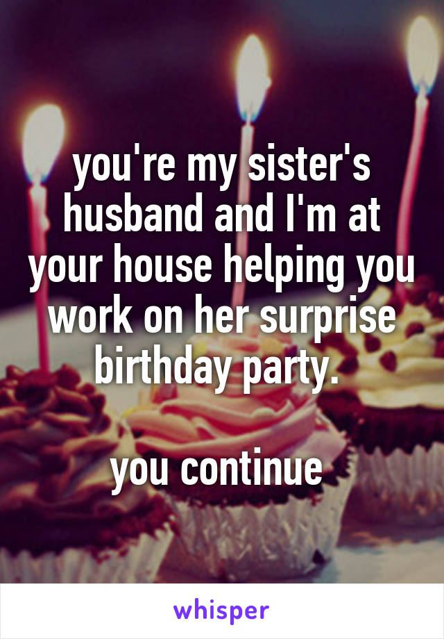 you're my sister's husband and I'm at your house helping you work on her surprise birthday party.   you continue