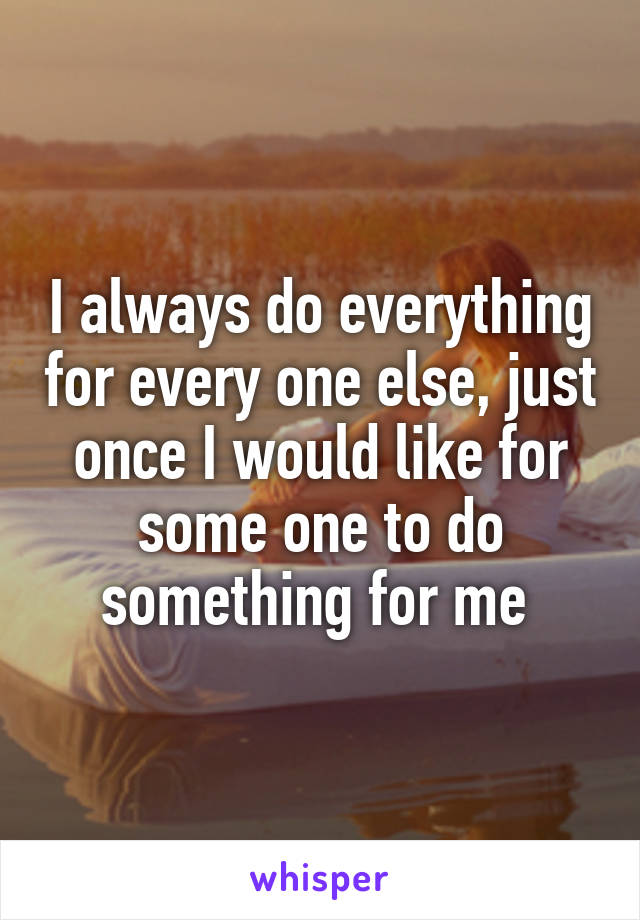 I always do everything for every one else, just once I would like for some one to do something for me