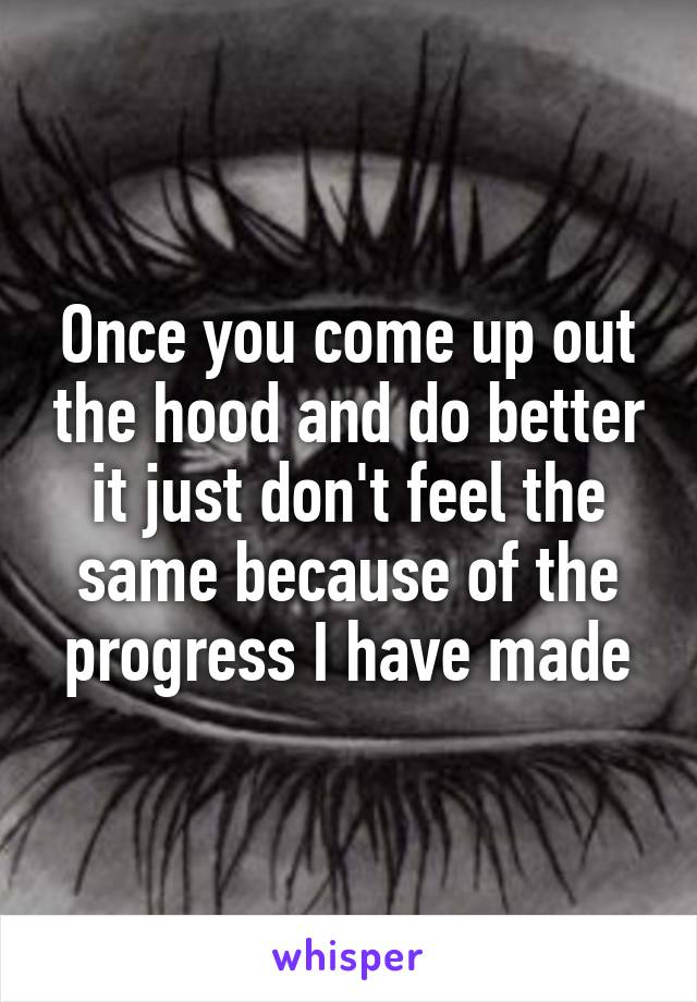 Once you come up out the hood and do better it just don't feel the same because of the progress I have made
