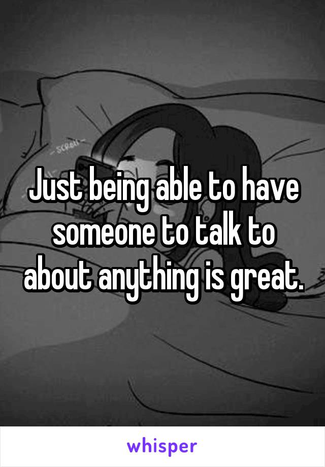 Just being able to have someone to talk to about anything is great.