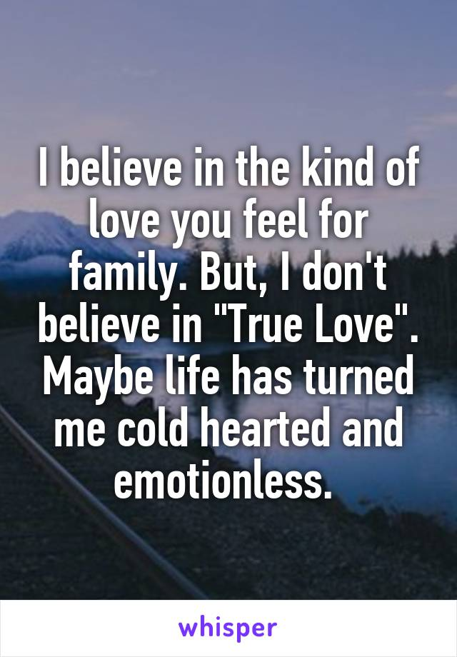 """I believe in the kind of love you feel for family. But, I don't believe in """"True Love"""". Maybe life has turned me cold hearted and emotionless."""
