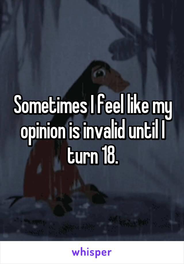 Sometimes I feel like my opinion is invalid until I turn 18.