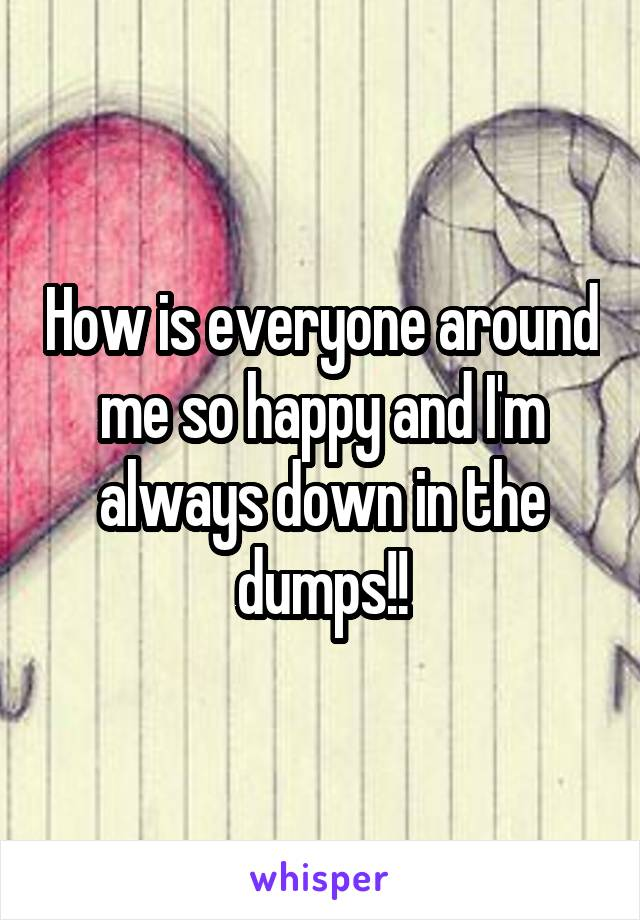 How is everyone around me so happy and I'm always down in the dumps!!