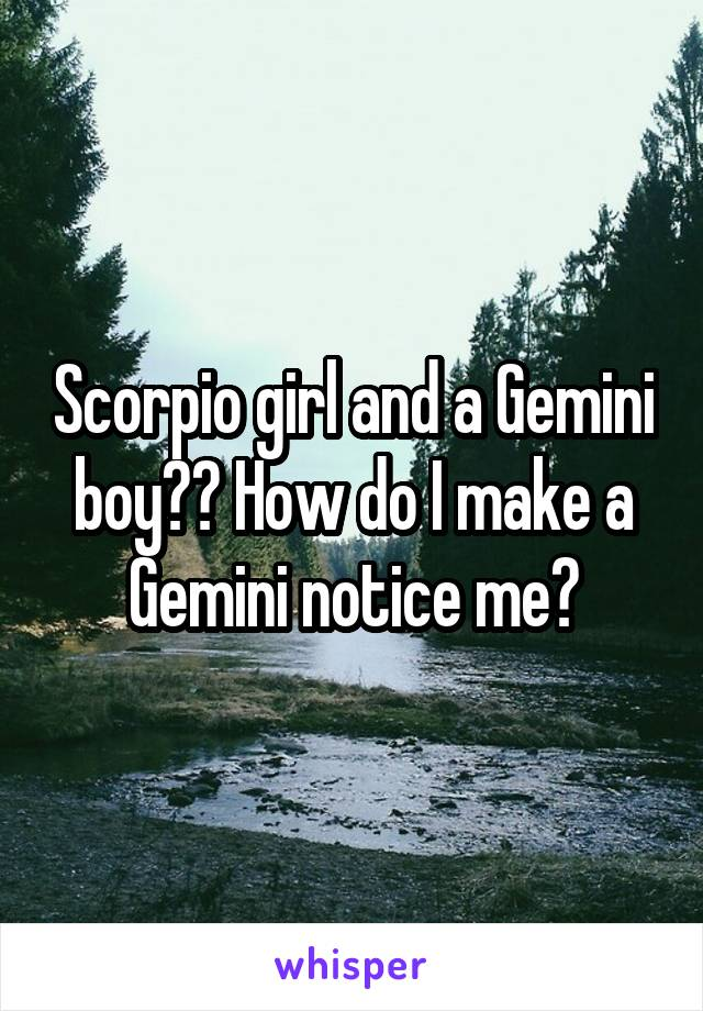 Scorpio girl and a Gemini boy?? How do I make a Gemini notice me?