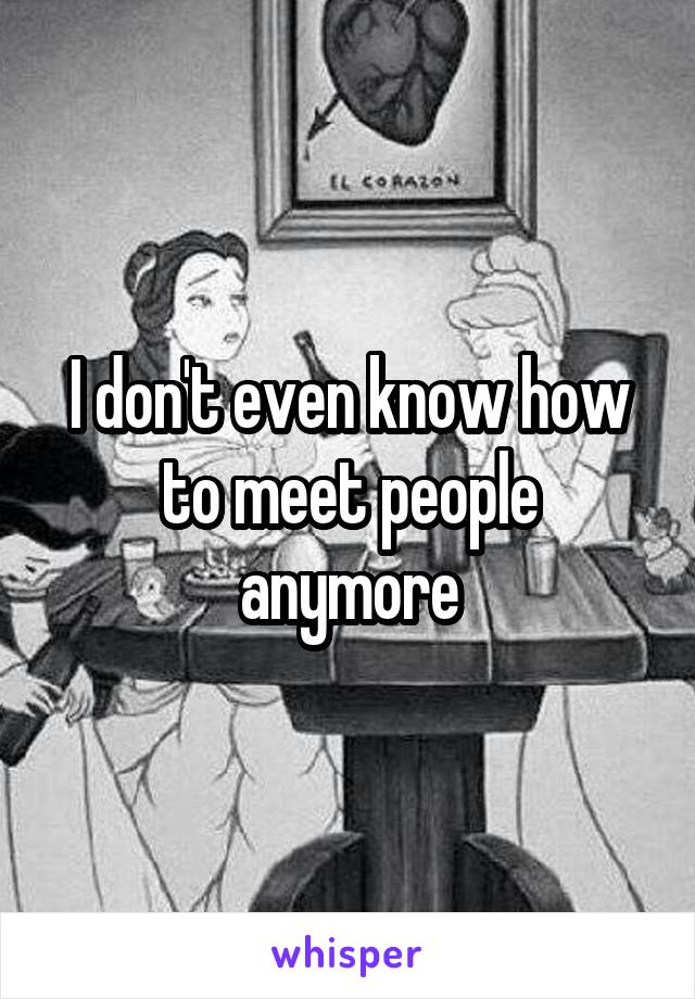 I don't even know how to meet people anymore