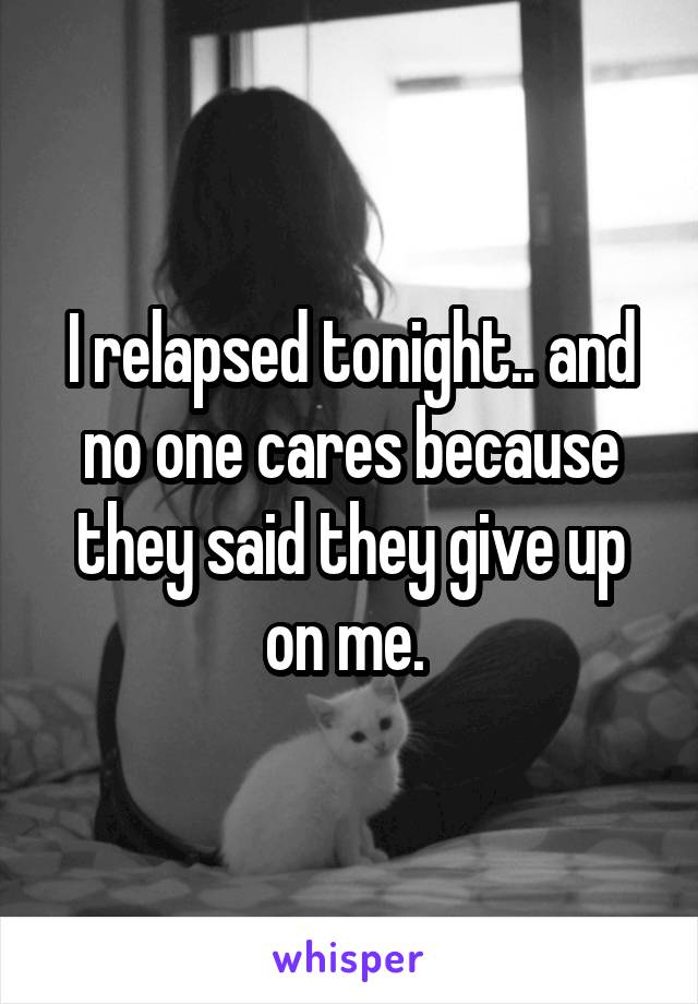 I relapsed tonight.. and no one cares because they said they give up on me.