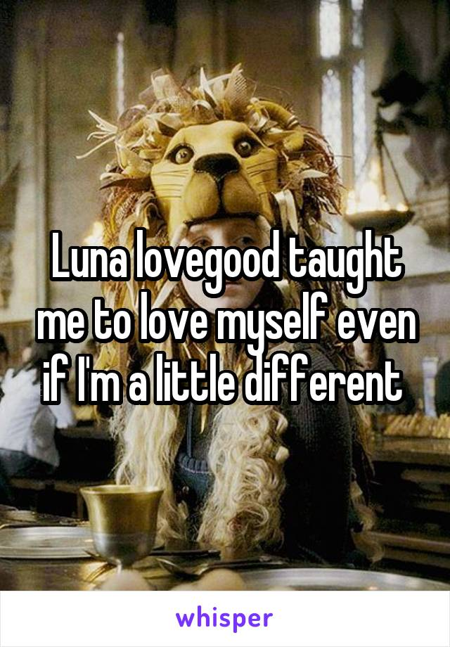 Luna lovegood taught me to love myself even if I'm a little different