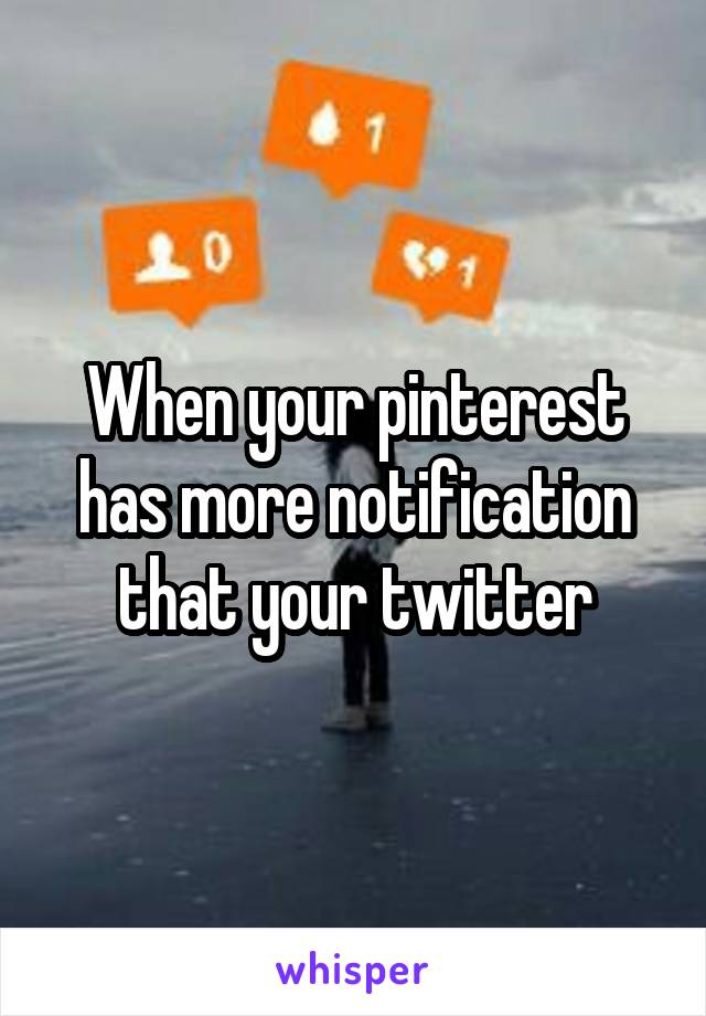 When your pinterest has more notification that your twitter