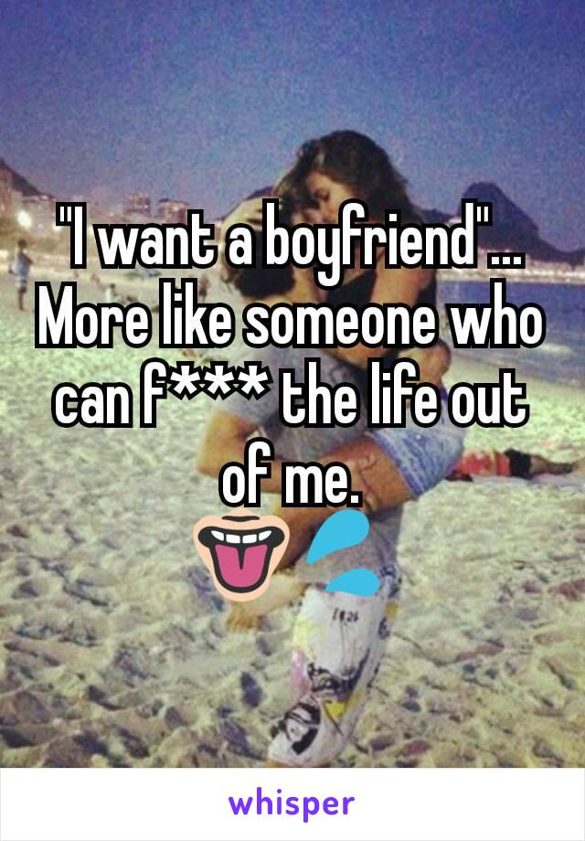 """""""I want a boyfriend""""... More like someone who can f*** the life out of me. 👅💦"""
