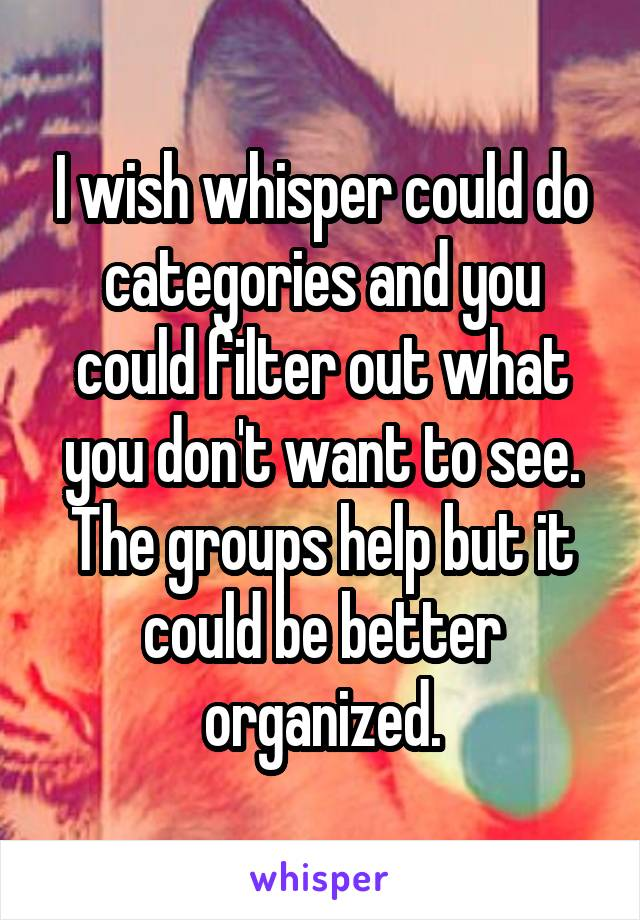 I wish whisper could do categories and you could filter out what you don't want to see. The groups help but it could be better organized.