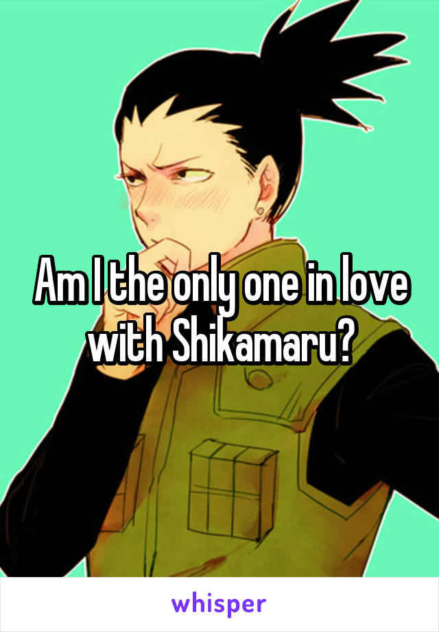 Am I the only one in love with Shikamaru?