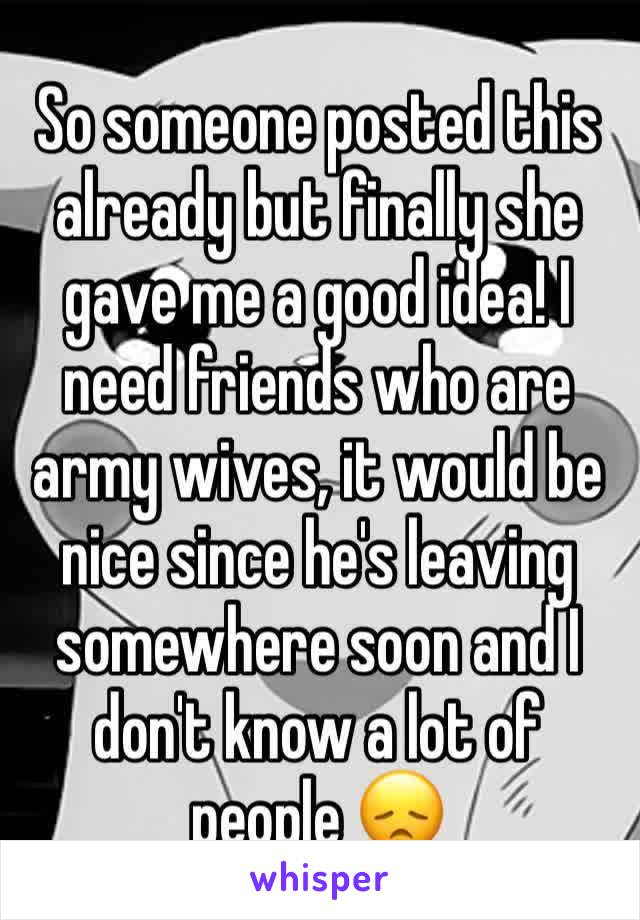 So someone posted this already but finally she gave me a good idea! I need friends who are army wives, it would be nice since he's leaving somewhere soon and I don't know a lot of people 😞
