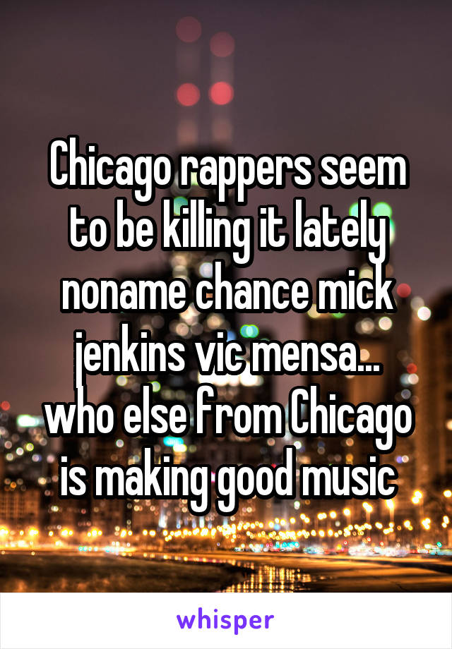 Chicago rappers seem to be killing it lately noname chance mick jenkins vic mensa... who else from Chicago is making good music