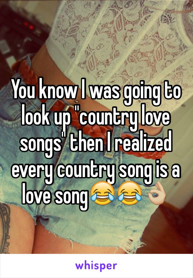 """You know I was going to look up """"country love songs"""" then I realized every country song is a love song😂😂👌🏼"""